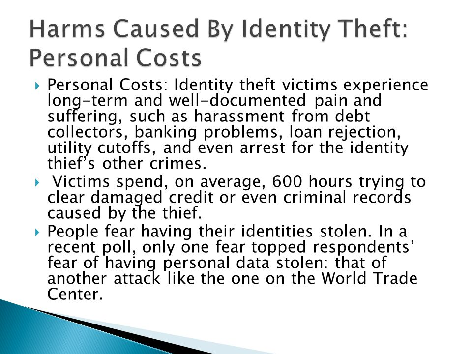  Personal Costs: Identity theft victims experience long-term and well-documented pain and suffering, such as harassment from debt collectors, banking problems, loan rejection, utility cutoffs, and even arrest for the identity thief's other crimes.