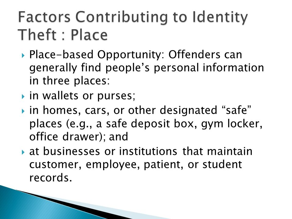  Place-based Opportunity: Offenders can generally find people's personal information in three places:  in wallets or purses;  in homes, cars, or ot