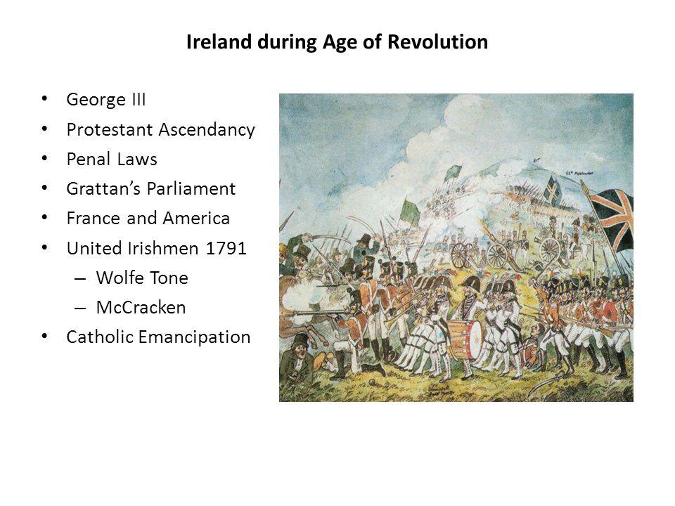 Ireland during Age of Revolution George III Protestant Ascendancy Penal Laws Grattan's Parliament France and America United Irishmen 1791 – Wolfe Tone – McCracken Catholic Emancipation