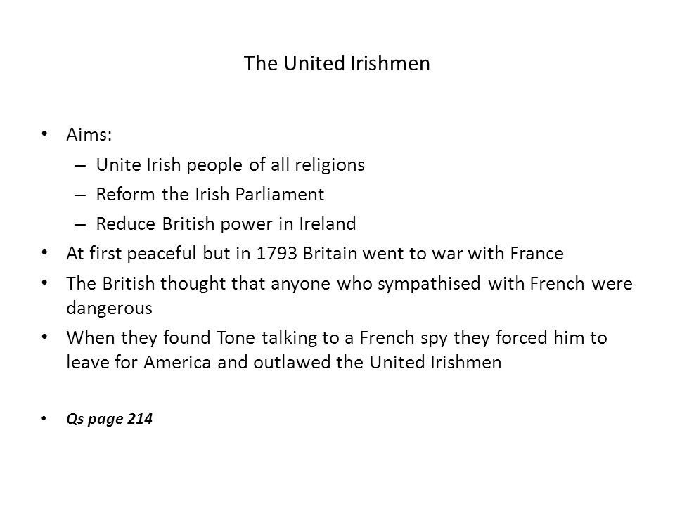The United Irishmen Aims: – Unite Irish people of all religions – Reform the Irish Parliament – Reduce British power in Ireland At first peaceful but in 1793 Britain went to war with France The British thought that anyone who sympathised with French were dangerous When they found Tone talking to a French spy they forced him to leave for America and outlawed the United Irishmen Qs page 214