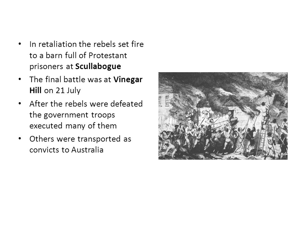 In retaliation the rebels set fire to a barn full of Protestant prisoners at Scullabogue The final battle was at Vinegar Hill on 21 July After the rebels were defeated the government troops executed many of them Others were transported as convicts to Australia