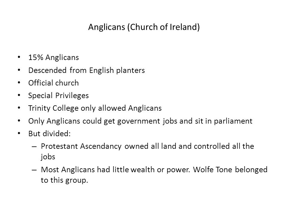 Anglicans (Church of Ireland) 15% Anglicans Descended from English planters Official church Special Privileges Trinity College only allowed Anglicans Only Anglicans could get government jobs and sit in parliament But divided: – Protestant Ascendancy owned all land and controlled all the jobs – Most Anglicans had little wealth or power.