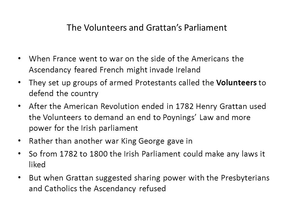 The Volunteers and Grattan's Parliament When France went to war on the side of the Americans the Ascendancy feared French might invade Ireland They set up groups of armed Protestants called the Volunteers to defend the country After the American Revolution ended in 1782 Henry Grattan used the Volunteers to demand an end to Poynings' Law and more power for the Irish parliament Rather than another war King George gave in So from 1782 to 1800 the Irish Parliament could make any laws it liked But when Grattan suggested sharing power with the Presbyterians and Catholics the Ascendancy refused