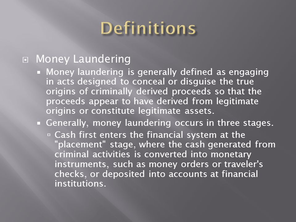  Money Laundering  Money laundering is generally defined as engaging in acts designed to conceal or disguise the true origins of criminally derived