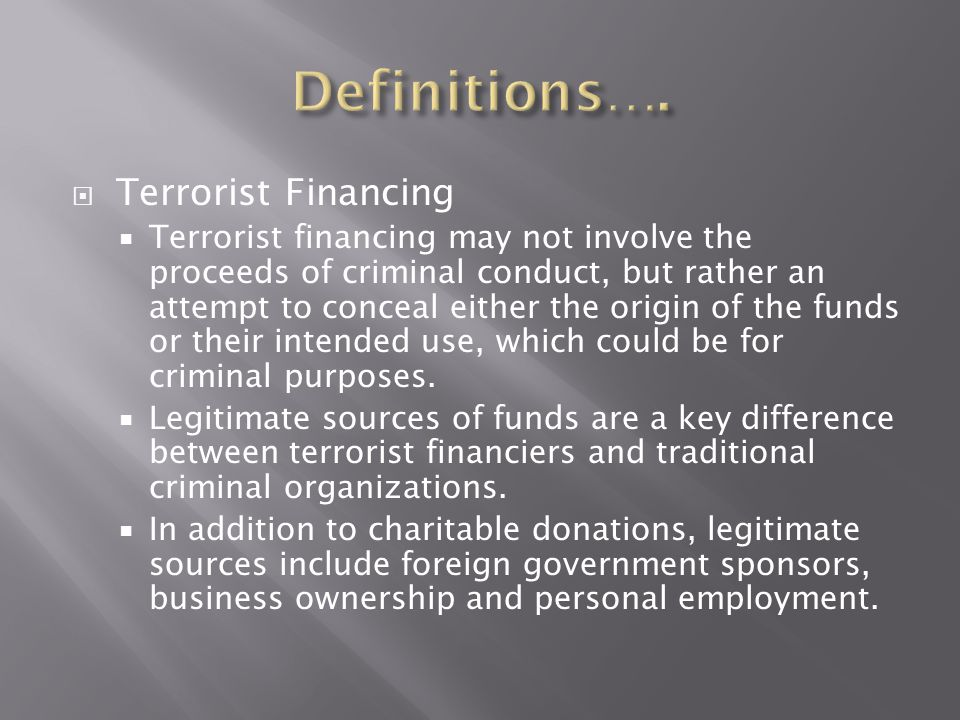  Terrorist Financing  Terrorist financing may not involve the proceeds of criminal conduct, but rather an attempt to conceal either the origin of th