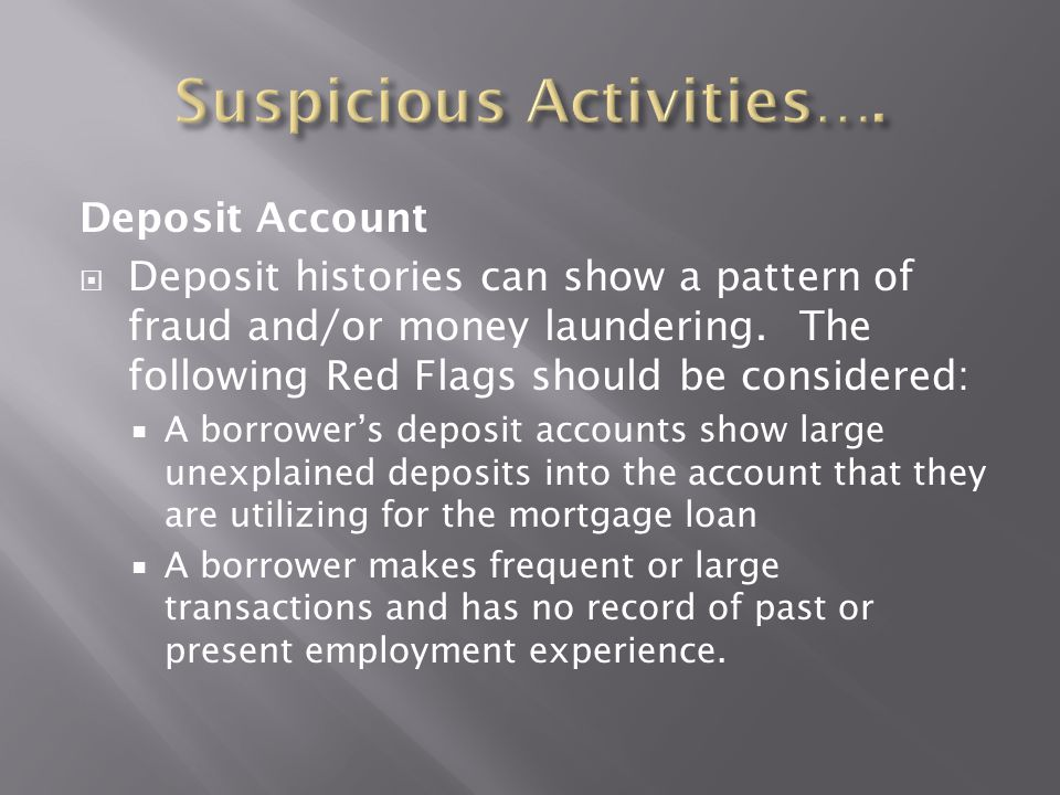 Deposit Account  Deposit histories can show a pattern of fraud and/or money laundering. The following Red Flags should be considered:  A borrower's