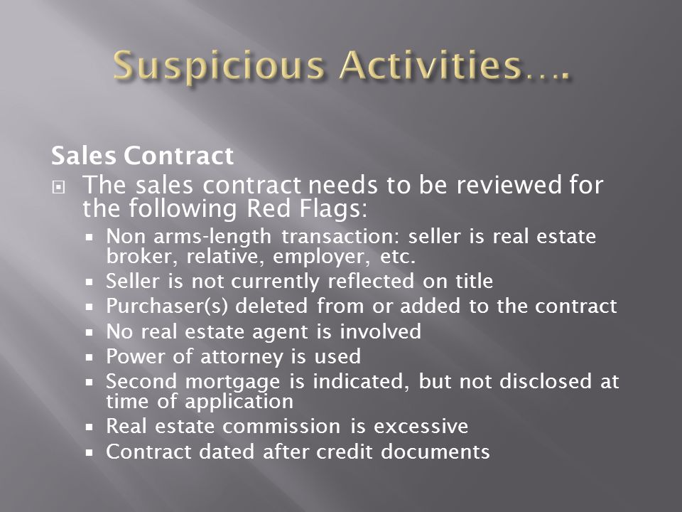 Sales Contract  The sales contract needs to be reviewed for the following Red Flags:  Non arms-length transaction: seller is real estate broker, rel