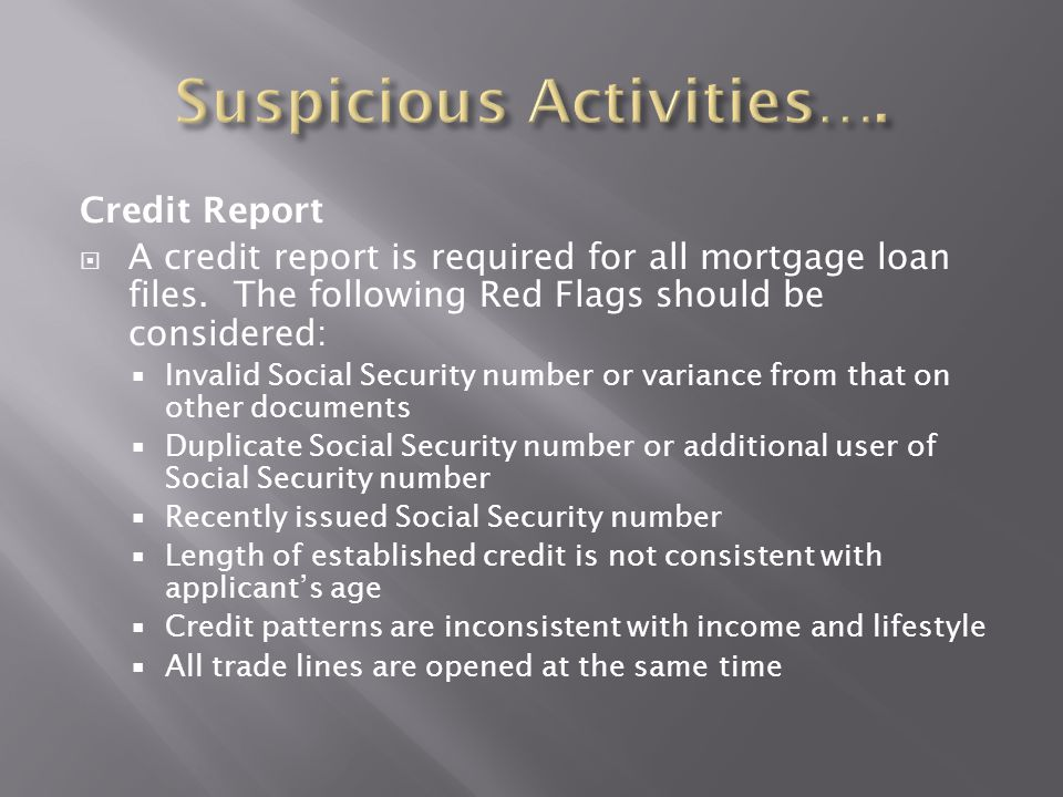 Credit Report  A credit report is required for all mortgage loan files. The following Red Flags should be considered:  Invalid Social Security numbe