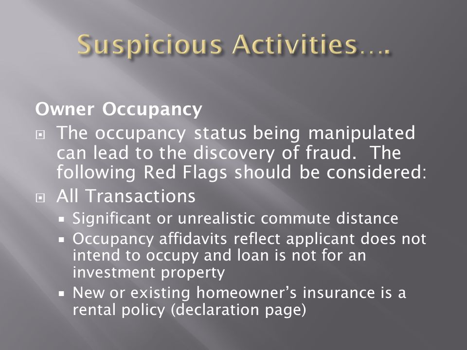 Owner Occupancy  The occupancy status being manipulated can lead to the discovery of fraud. The following Red Flags should be considered:  All Trans