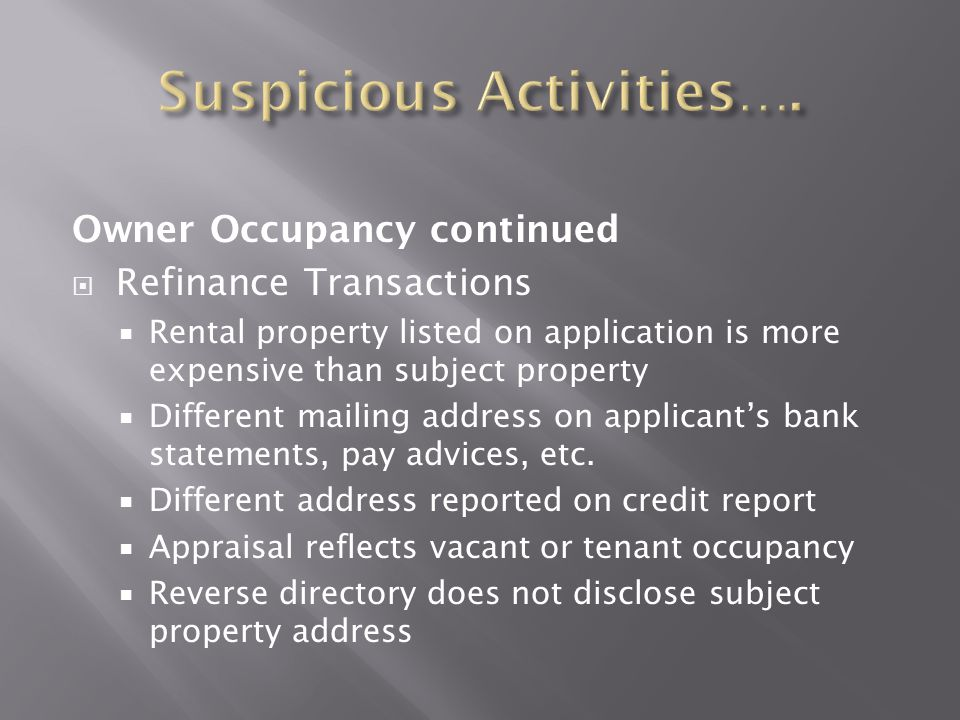 Owner Occupancy continued  Refinance Transactions  Rental property listed on application is more expensive than subject property  Different mailing