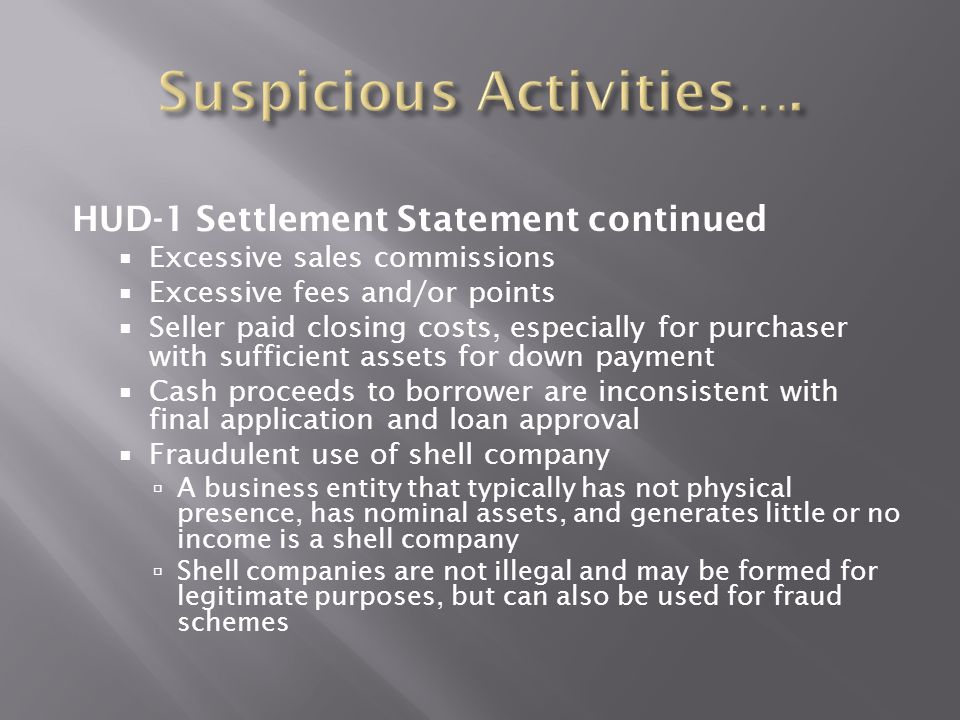 HUD-1 Settlement Statement continued  Excessive sales commissions  Excessive fees and/or points  Seller paid closing costs, especially for purchase