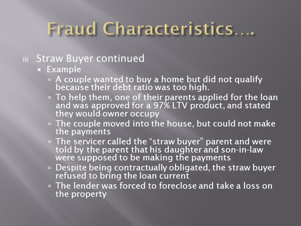  Straw Buyer continued  Example  A couple wanted to buy a home but did not qualify because their debt ratio was too high.  To help them, one of th