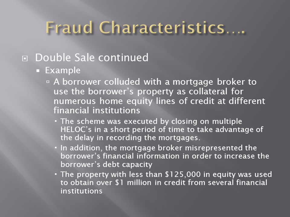  Double Sale continued  Example  A borrower colluded with a mortgage broker to use the borrower's property as collateral for numerous home equity l