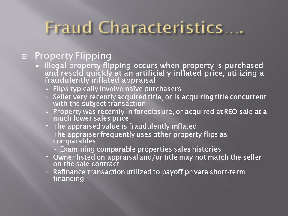  Property Flipping  Illegal property flipping occurs when property is purchased and resold quickly at an artificially inflated price, utilizing a fr