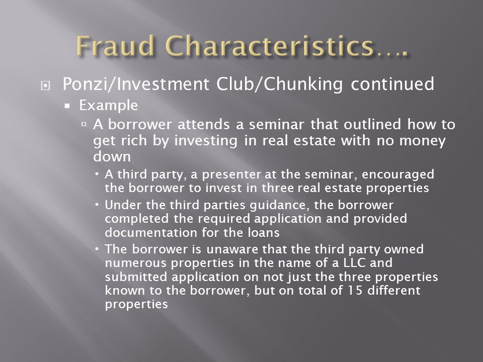  Ponzi/Investment Club/Chunking continued  Example  A borrower attends a seminar that outlined how to get rich by investing in real estate with no
