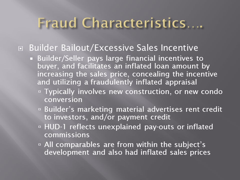  Builder Bailout/Excessive Sales Incentive  Builder/Seller pays large financial incentives to buyer, and facilitates an inflated loan amount by incr
