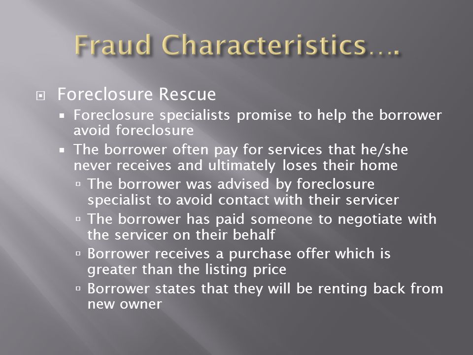  Foreclosure Rescue  Foreclosure specialists promise to help the borrower avoid foreclosure  The borrower often pay for services that he/she never