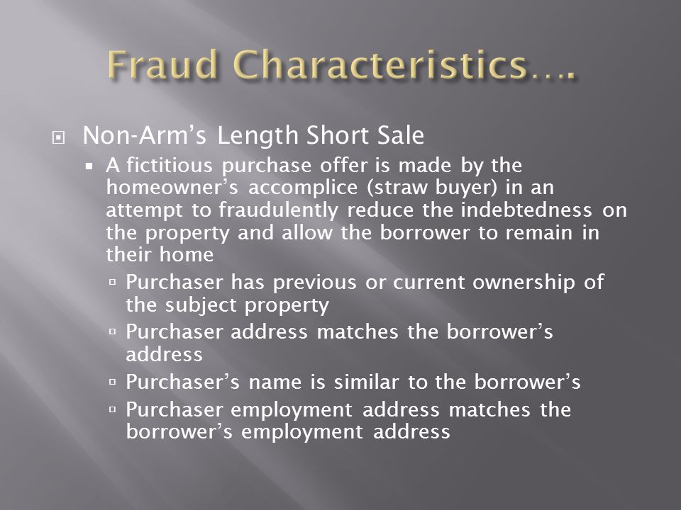  Non-Arm's Length Short Sale  A fictitious purchase offer is made by the homeowner's accomplice (straw buyer) in an attempt to fraudulently reduce t