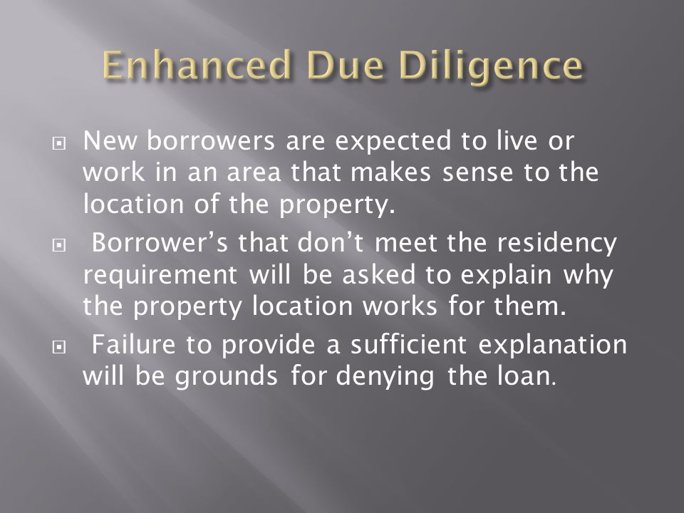  New borrowers are expected to live or work in an area that makes sense to the location of the property.  Borrower's that don't meet the residency r