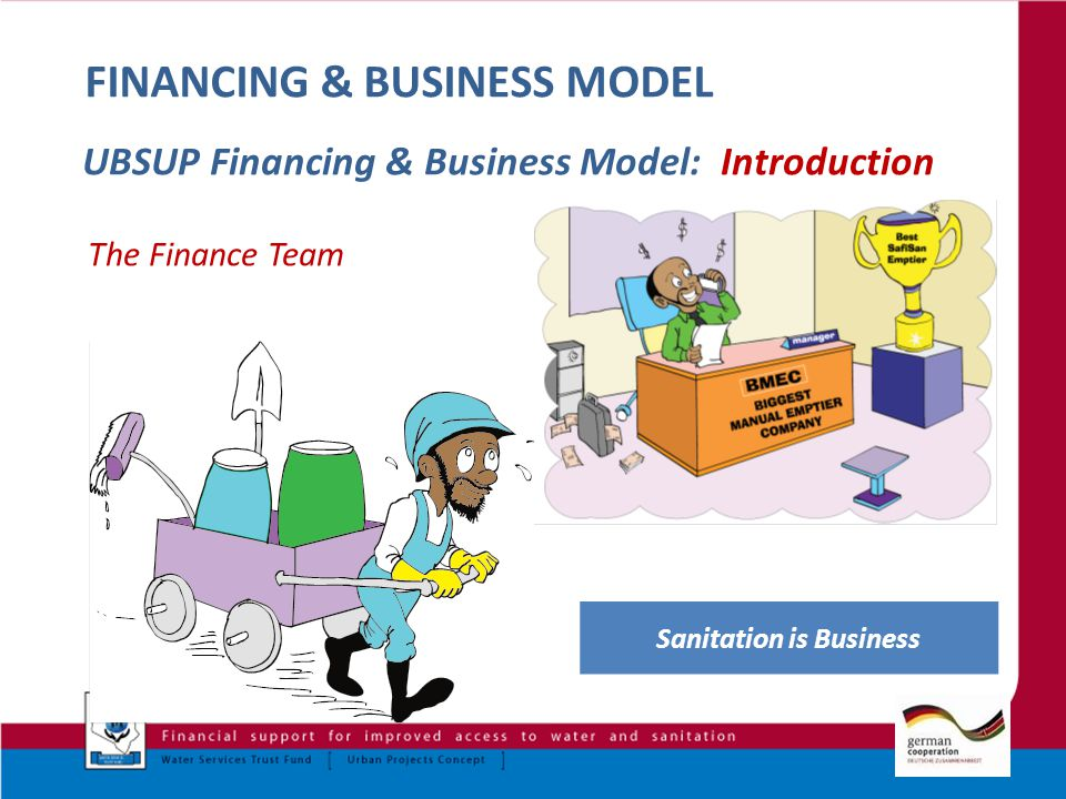 1 FINANCING & BUSINESS MODEL UBSUP Financing & Business Model: Introduction The Finance Team Sanitation is Business