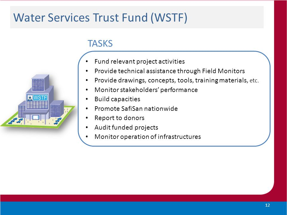 Water Services Trust Fund (WSTF) 12 Fund relevant project activities Provide technical assistance through Field Monitors Provide drawings, concepts, t