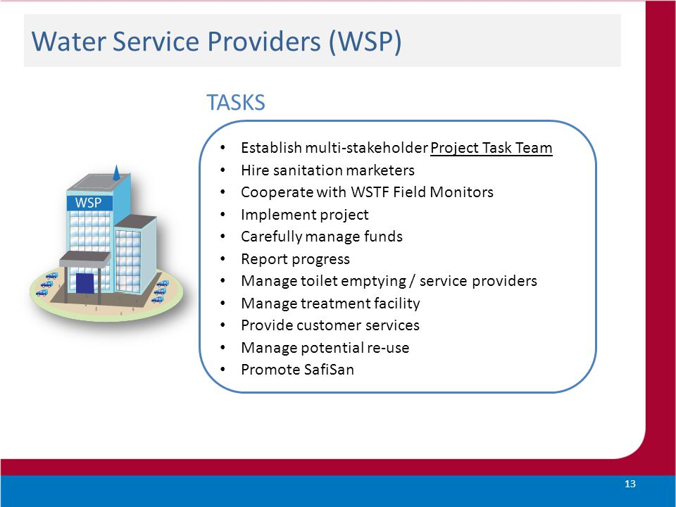Water Service Providers (WSP) 13 TASKS Establish multi-stakeholder Project Task Team Hire sanitation marketers Cooperate with WSTF Field Monitors Impl
