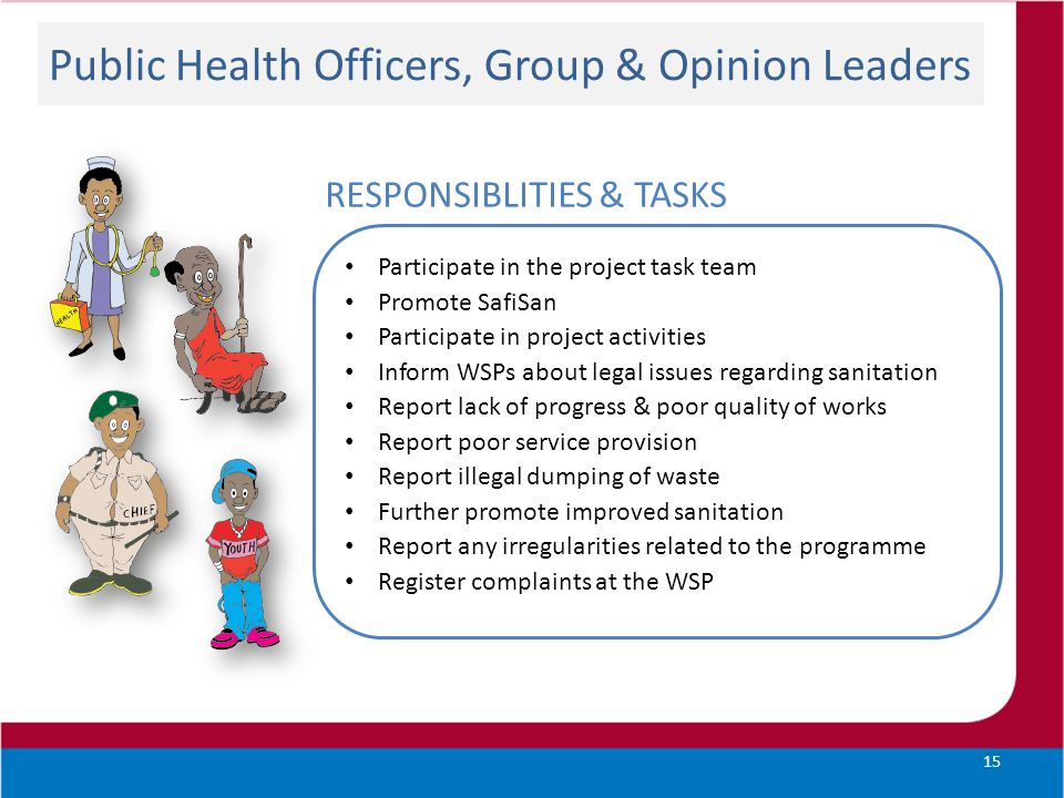 Public Health Officers, Group & Opinion Leaders 15 RESPONSIBLITIES & TASKS Participate in the project task team Promote SafiSan Participate in project