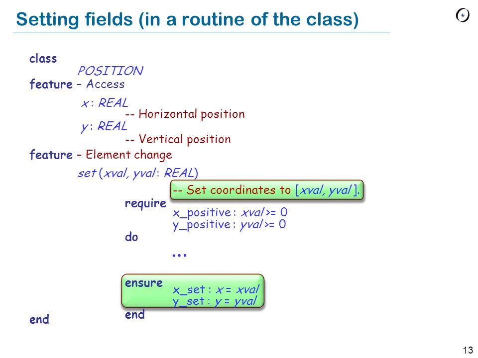 13 Setting fields (in a routine of the class) class POSITION feature – Access x : REAL -- Horizontal position y : REAL -- Vertical position feature – Element change set (xval, yval : REAL) -- Set coordinates to [xval, yval ].