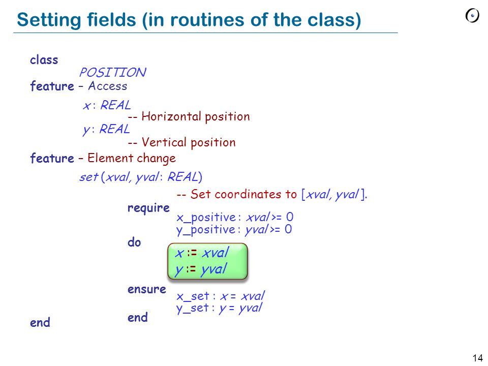 14 class POSITION feature – Access x : REAL -- Horizontal position y : REAL -- Vertical position feature – Element change set (xval, yval : REAL) -- Set coordinates to [xval, yval ].