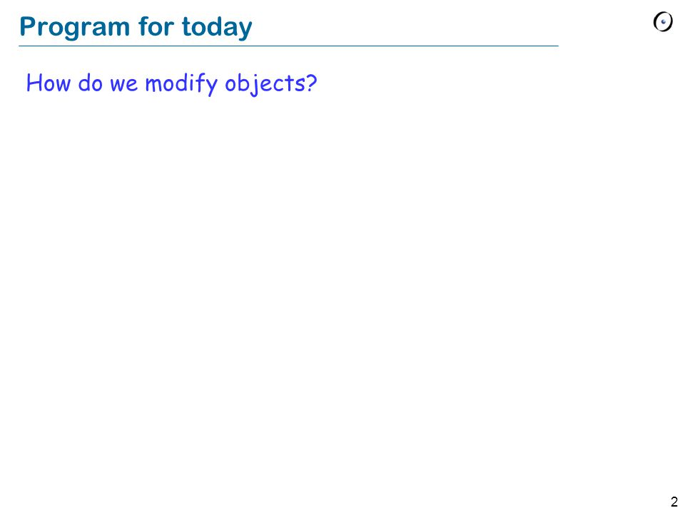 2 Program for today How do we modify objects