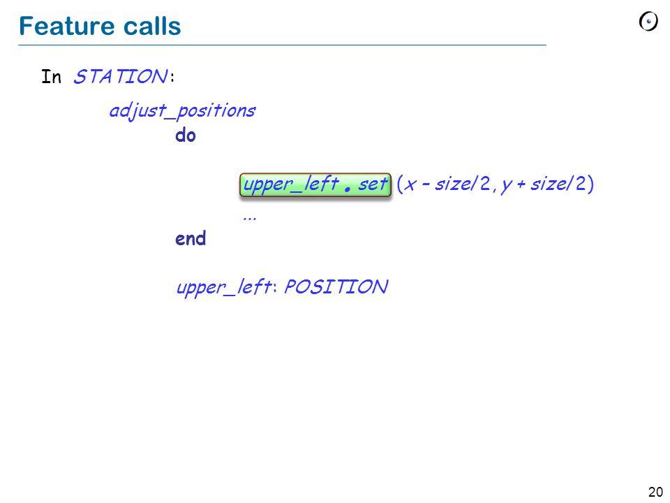 20 In STATION : adjust_positions do upper_left. set (x – size/2, y + size/2)... end upper_left : POSITION Feature calls