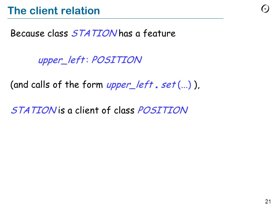 21 The client relation Because class STATION has a feature upper_left : POSITION (and calls of the form upper_left.