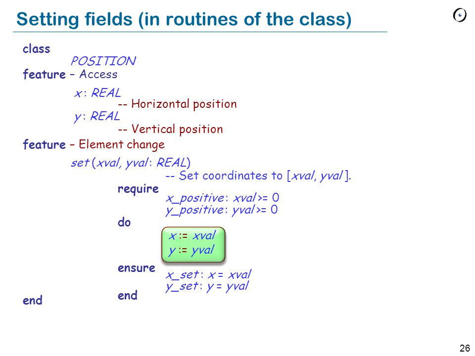 26 class POSITION feature – Access x : REAL -- Horizontal position y : REAL -- Vertical position feature – Element change set (xval, yval : REAL) -- Set coordinates to [xval, yval ].