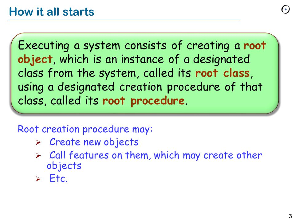 3 Executing a system consists of creating a root object, which is an instance of a designated class from the system, called its root class, using a designated creation procedure of that class, called its root procedure.