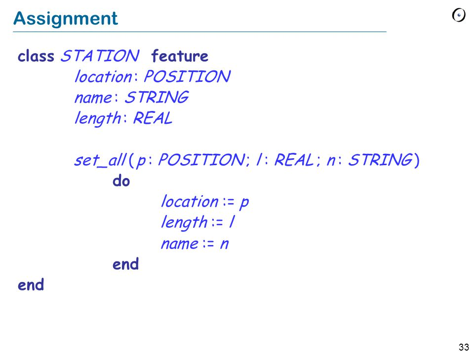 33 Assignment class STATION feature location : POSITION name : STRING length : REAL set_all ( p : POSITION ; l : REAL ; n : STRING ) do location := p length := l name := n end