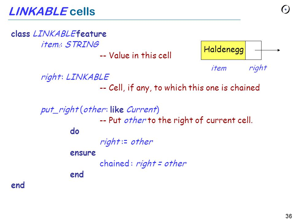 36 LINKABLE cells class LINKABLE feature item C : STRING -- Value in this cell right : LINKABLE -- Cell, if any, to which this one is chained put_right (other : like Current) -- Put other to the right of current cell.