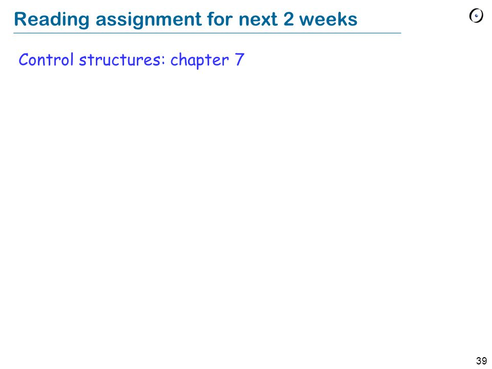 39 Reading assignment for next 2 weeks Control structures: chapter 7