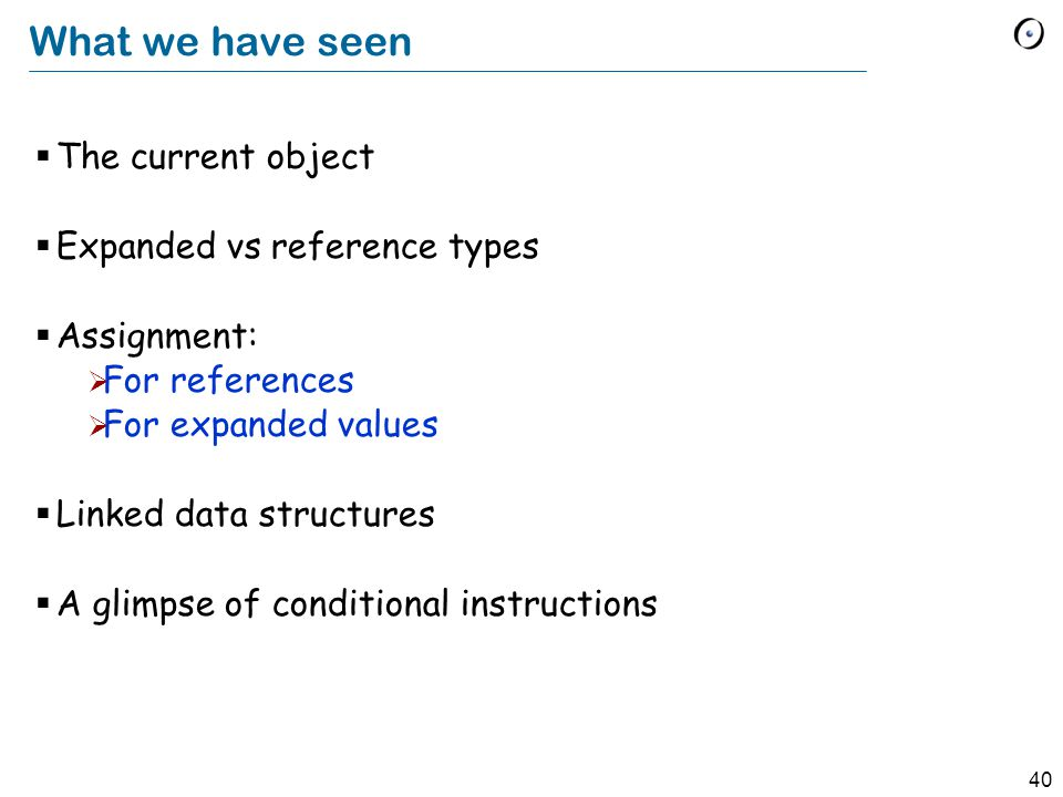 40 What we have seen  The current object  Expanded vs reference types  Assignment:  For references  For expanded values  Linked data structures  A glimpse of conditional instructions