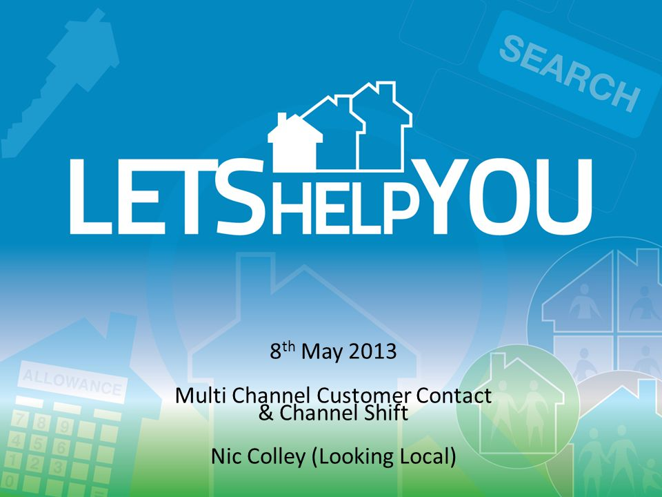 ww 8 th May 2013 Multi Channel Customer Contact & Channel Shift Nic Colley (Looking Local)