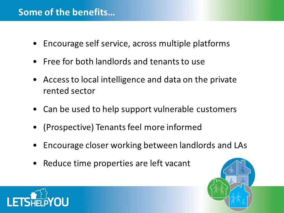 Some of the benefits… Encourage self service, across multiple platforms Free for both landlords and tenants to use Access to local intelligence and data on the private rented sector Can be used to help support vulnerable customers (Prospective) Tenants feel more informed Encourage closer working between landlords and LAs Reduce time properties are left vacant