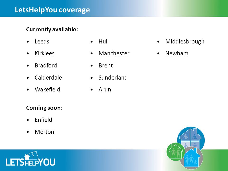 LetsHelpYou coverage Currently available: Leeds Kirklees Bradford Calderdale Wakefield Coming soon: Enfield Merton Hull Manchester Brent Sunderland Arun Middlesbrough Newham