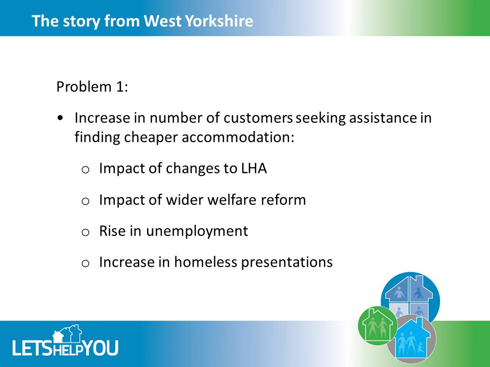 The story from West Yorkshire Problem 1: Increase in number of customers seeking assistance in finding cheaper accommodation: o Impact of changes to LHA o Impact of wider welfare reform o Rise in unemployment o Increase in homeless presentations