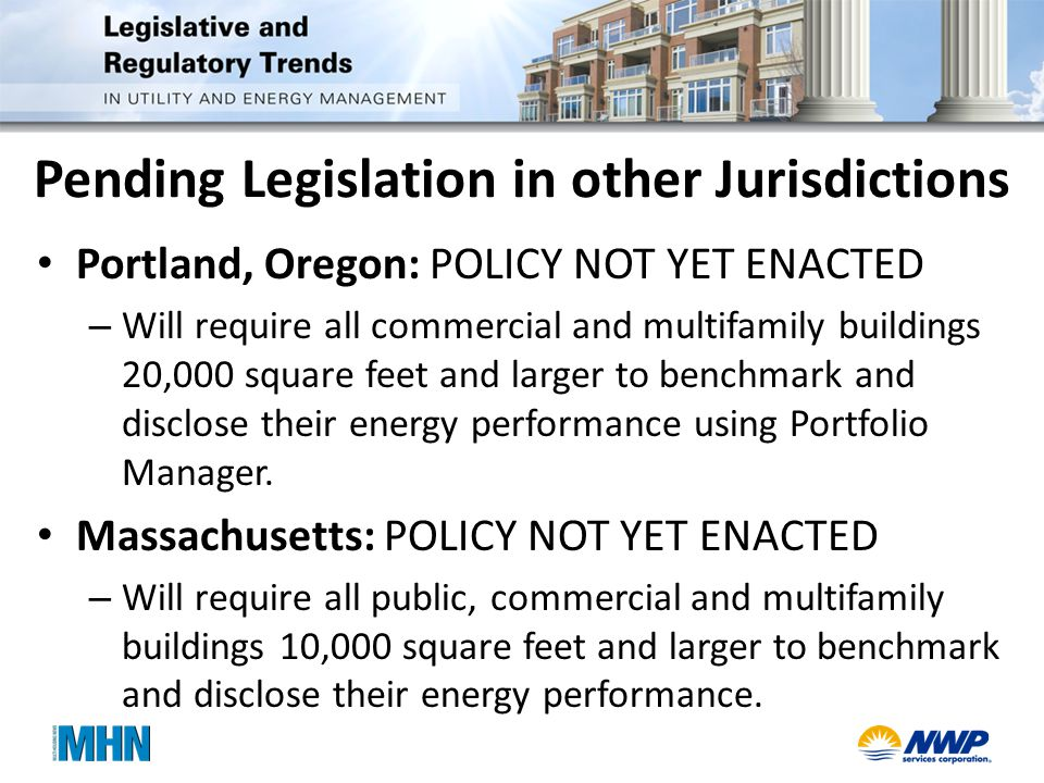 Pending Legislation in other Jurisdictions Portland, Oregon: POLICY NOT YET ENACTED – Will require all commercial and multifamily buildings 20,000 square feet and larger to benchmark and disclose their energy performance using Portfolio Manager.