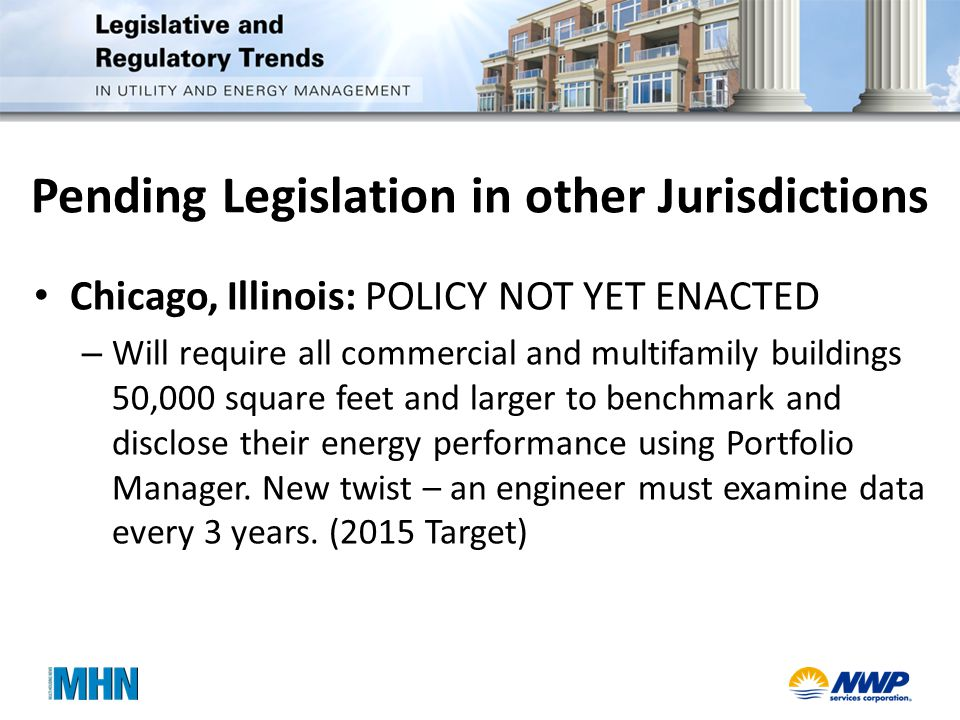 Pending Legislation in other Jurisdictions Chicago, Illinois: POLICY NOT YET ENACTED – Will require all commercial and multifamily buildings 50,000 square feet and larger to benchmark and disclose their energy performance using Portfolio Manager.