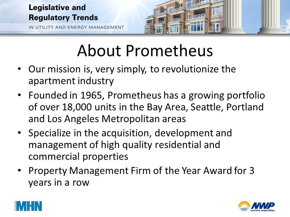 About Prometheus Our mission is, very simply, to revolutionize the apartment industry Founded in 1965, Prometheus has a growing portfolio of over 18,000 units in the Bay Area, Seattle, Portland and Los Angeles Metropolitan areas Specialize in the acquisition, development and management of high quality residential and commercial properties Property Management Firm of the Year Award for 3 years in a row