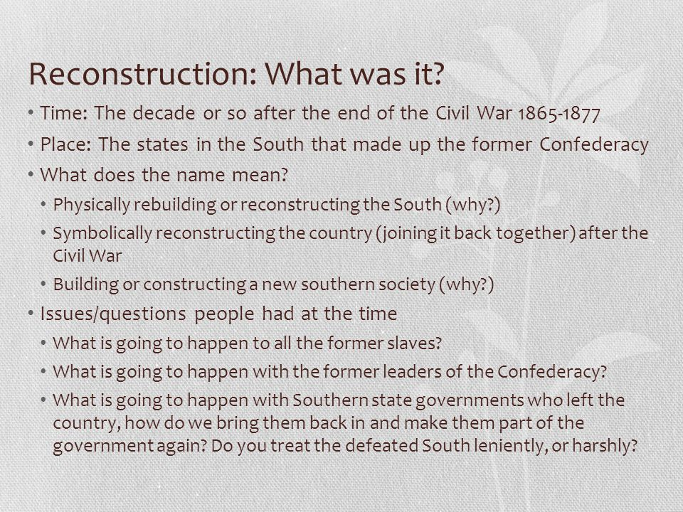 Reconstruction: What was it? Time: The decade or so after the end of the Civil War 1865-1877 Place: The states in the South that made up the former Co