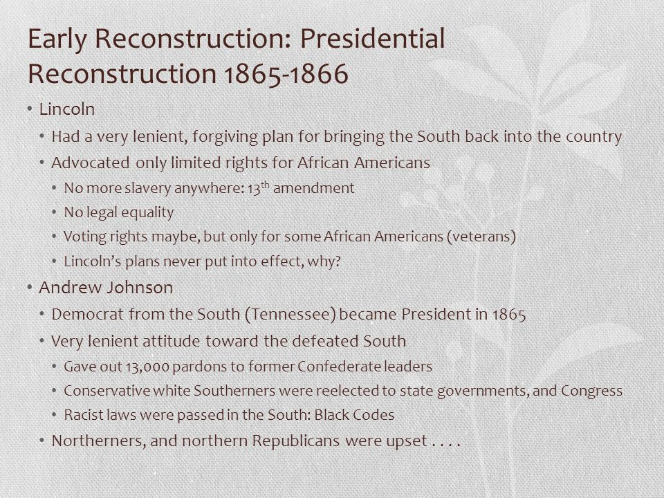 Early Reconstruction: Presidential Reconstruction 1865-1866 Lincoln Had a very lenient, forgiving plan for bringing the South back into the country Ad