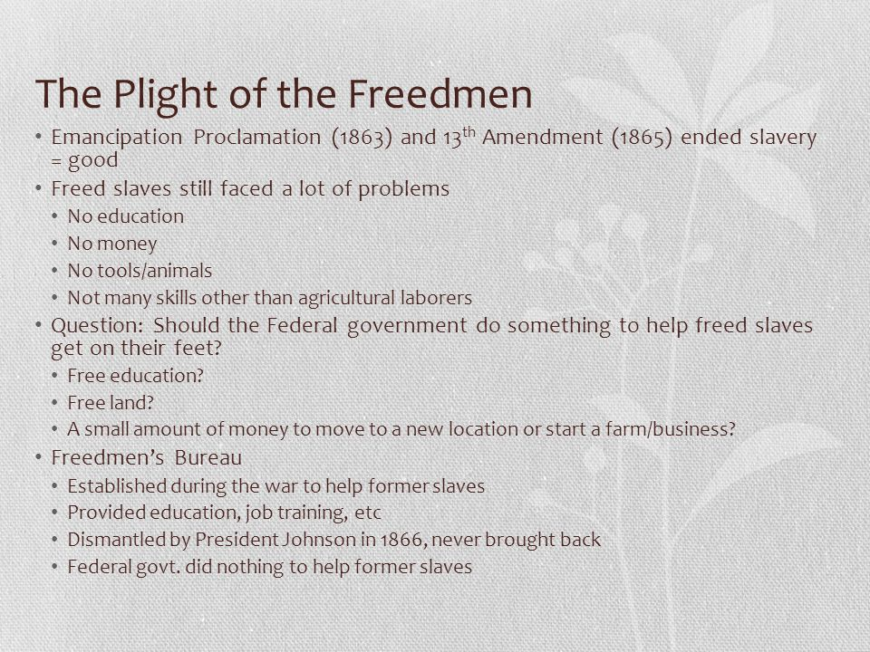 The Plight of the Freedmen Emancipation Proclamation (1863) and 13 th Amendment (1865) ended slavery = good Freed slaves still faced a lot of problems