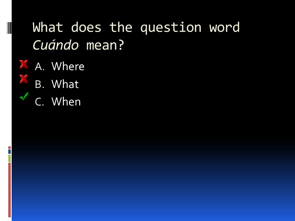 What does the question word Cuándo mean A. Where B. What C. When