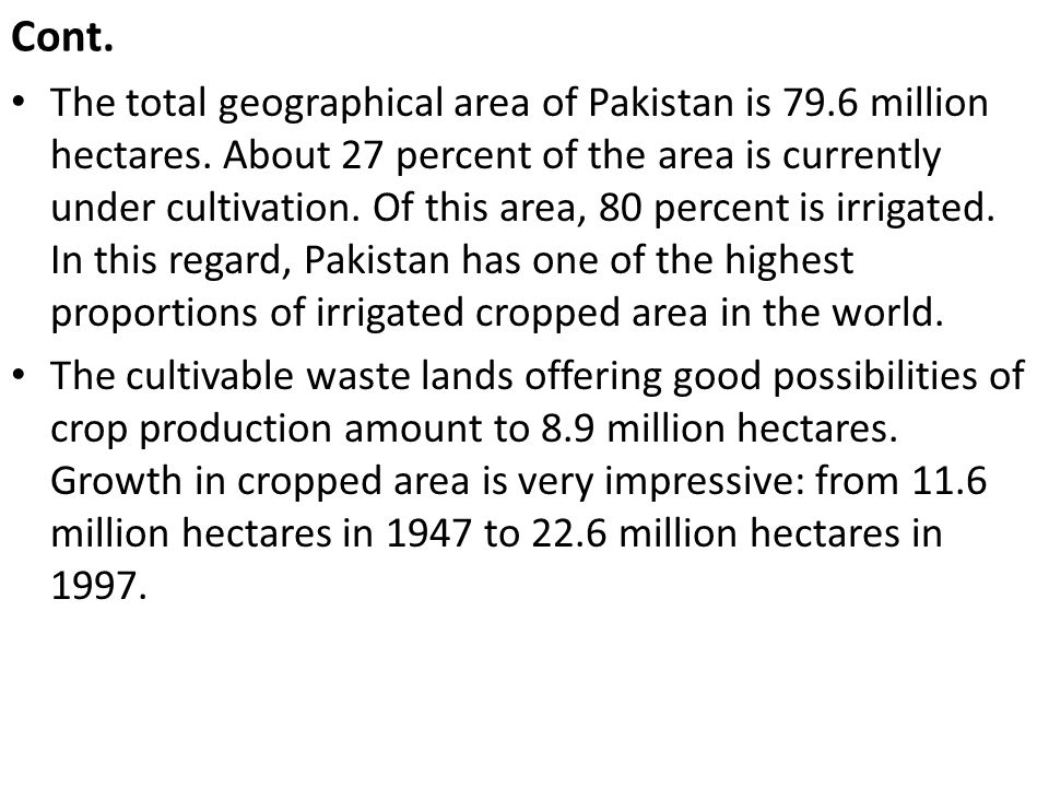Cont. The total geographical area of Pakistan is 79.6 million hectares. About 27 percent of the area is currently under cultivation. Of this area, 80